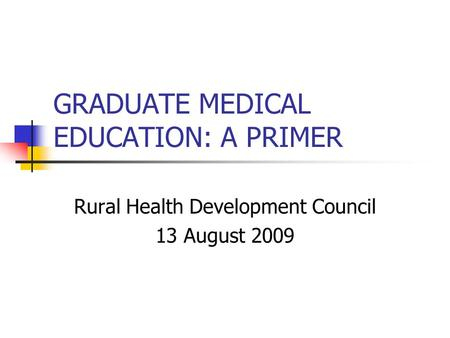 GRADUATE MEDICAL EDUCATION: A PRIMER Rural Health Development Council 13 August 2009.