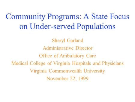 Community Programs: A State Focus on Under-served Populations Sheryl Garland Administrative Director Office of Ambulatory Care Medical College of Virginia.