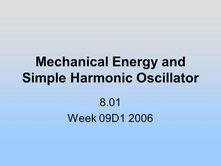Mechanical Energy and Simple Harmonic Oscillator 8.01 Week 09D1 2006.