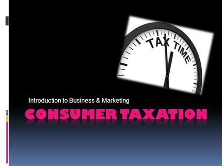 Introduction to Business & Marketing. LEARNING OBJECTIVES  Understand taxes and payroll deductions  Identify the major types of consumer taxation. 