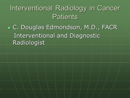 Interventional Radiology in Cancer Patients C. Douglas Edmondson, M.D., FACR C. Douglas Edmondson, M.D., FACR Interventional and Diagnostic Radiologist.