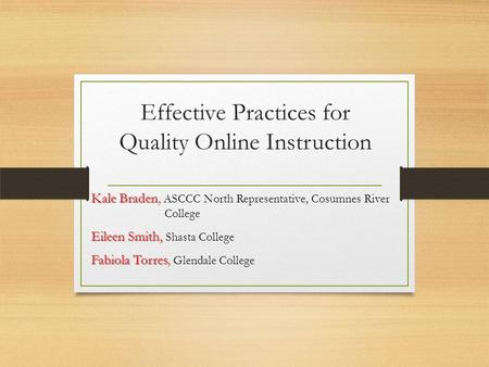 Effective Practices for Quality Online Instruction Kale Braden Kale Braden, ASCCC North Representative, Cosumnes River College Eileen Smith, Eileen Smith,