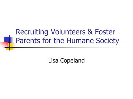 Recruiting Volunteers & Foster Parents for the Humane Society Lisa Copeland.