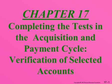17 - 1 Copyright  2003 Pearson Education Canada Inc. CHAPTER 17 Completing the Tests in the Acquisition and Payment Cycle: Verification of Selected Accounts.