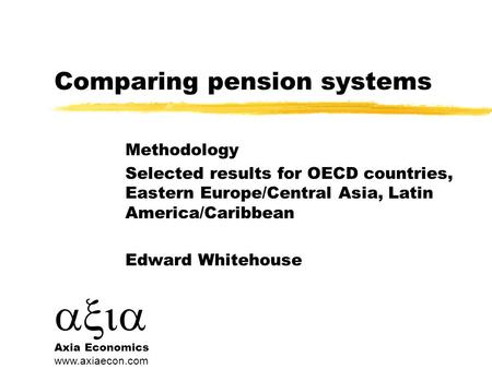  Axia Economics www.axiaecon.com Comparing pension systems Methodology Selected results for OECD countries, Eastern Europe/Central Asia, Latin America/Caribbean.