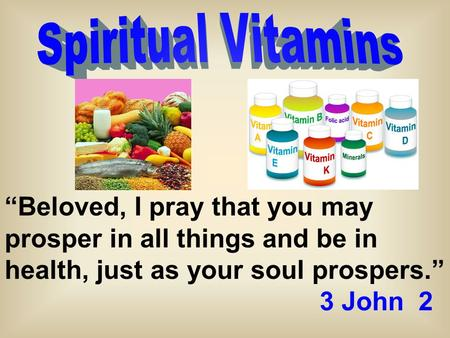 """Beloved, I pray that you may prosper in all things and be in health, just as your soul prospers."" 3 John 2."