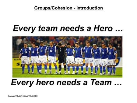 November/December 08 Groups/Cohesion - Introduction Every team needs a Hero … Every hero needs a Team …