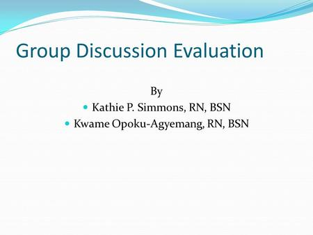 Group Discussion Evaluation By Kathie P. Simmons, RN, BSN Kwame Opoku-Agyemang, RN, BSN.