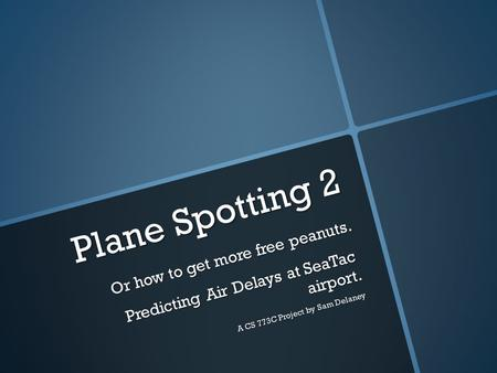 Plane Spotting 2 Or how to get more free peanuts. Predicting Air Delays at SeaTac airport. A CS 773C Project by Sam Delaney.