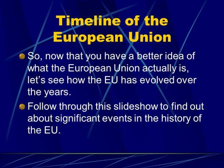 Timeline of the European Union So, now that you have a better idea of what the European Union actually is, let's see how the EU has evolved over the years.