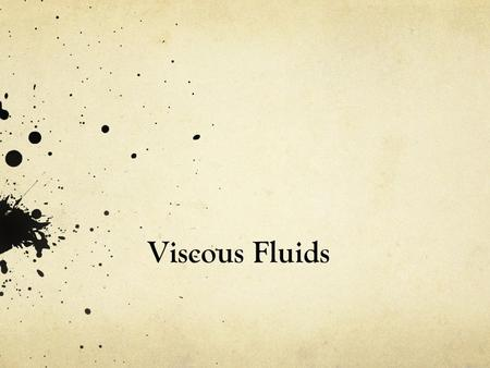 Viscous Fluids. Viscosity is how engineers measure the resistance of fluids when being deformed: τ = μ (du/dy) The less viscous the fluid, the greater.
