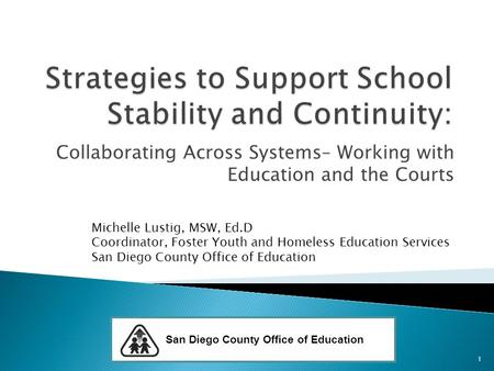 Collaborating Across Systems– Working with Education and the Courts Michelle Lustig, MSW, Ed.D Coordinator, Foster Youth and Homeless Education Services.
