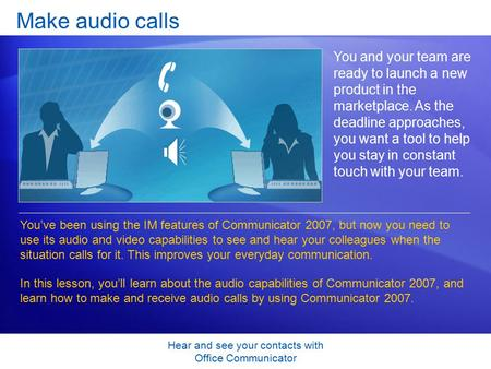 Hear and see your contacts with Office Communicator Make audio calls You and your team are ready to launch a new product in the marketplace. As the deadline.
