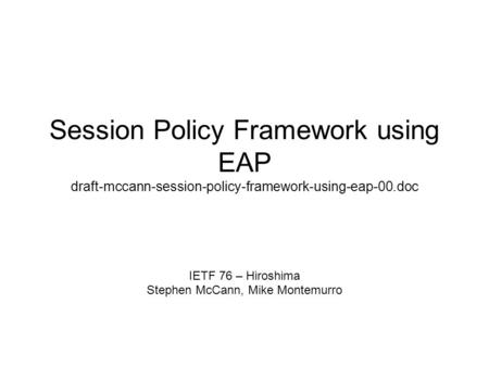 Session Policy Framework using EAP draft-mccann-session-policy-framework-using-eap-00.doc IETF 76 – Hiroshima Stephen McCann, Mike Montemurro.