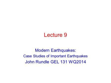 Lecture 9 Modern Earthquakes: Case Studies of Important Earthquakes John Rundle GEL 131 WQ2014.
