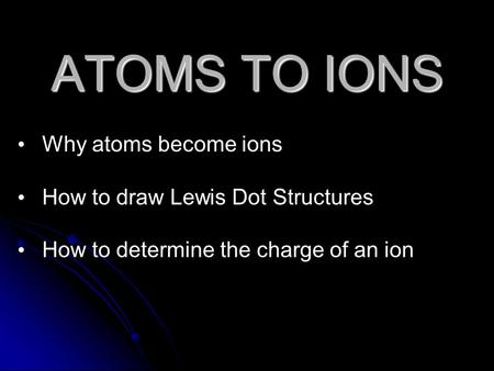 ATOMS TO IONS Why atoms become ions How to draw Lewis Dot Structures How to determine the charge of an ion.