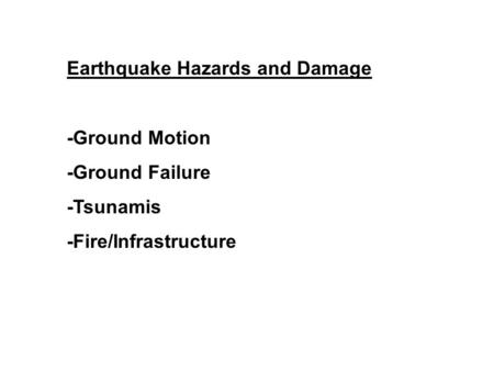 Earthquake Hazards and Damage -Ground Motion -Ground Failure -Tsunamis -Fire/Infrastructure.
