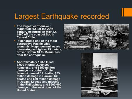 Largest Earthquake recorded  The largest earthquake ( magnitude 9.5) of the 20th century occurred on May 22, 1960 off the coast of South Central Chile.