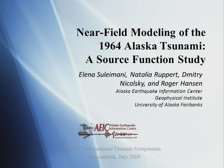 Near-Field Modeling of the 1964 Alaska Tsunami: A Source Function Study Elena Suleimani, Natalia Ruppert, Dmitry Nicolsky, and Roger Hansen Alaska Earthquake.