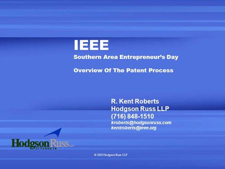 © 2010 Hodgson Russ LLP IEEE Southern Area Entrepreneur's Day Overview Of The Patent Process R. Kent Roberts Hodgson Russ LLP (716) 848-1510
