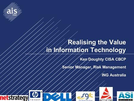 Realising the Value in Information Technology Ken Doughty CISA CBCP Senior Manager, Risk Management ING Australia.