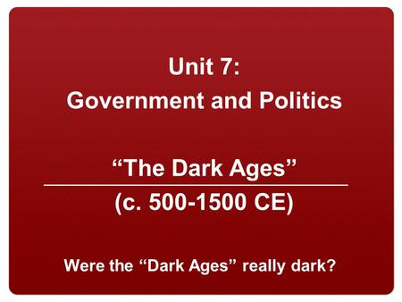 "Unit 7: Government and Politics ""The Dark Ages"" (c. 500-1500 CE) Were the ""Dark Ages"" really dark?"