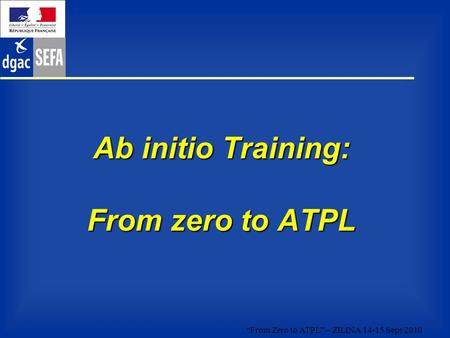 """From Zero to ATPL"" – ZILINA 14-15 Sept 2010 Ab initio Training: From zero to ATPL."