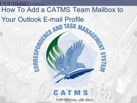 1 FOR OFFICIAL USE ONLY How To Add a CATMS Team Mailbox to Your Outlook E-mail Profile.