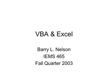 VBA & Excel Barry L. Nelson IEMS 465 Fall Quarter 2003.