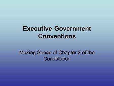 Executive Government Conventions Making Sense of Chapter 2 of the Constitution.