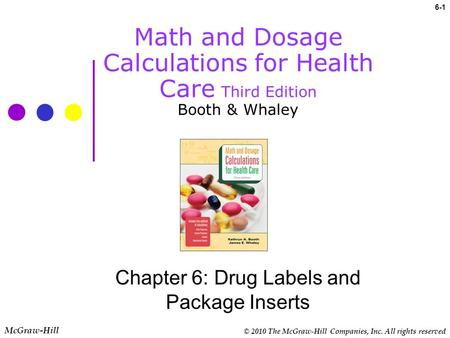 © 2010 The McGraw-Hill Companies, Inc. All rights reserved 6-1 Math and Dosage Calculations for Health Care Third Edition Booth & Whaley Chapter 6: Drug.