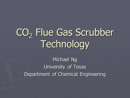CO 2 Flue Gas Scrubber Technology Michael Ng University of Texas Department of Chemical Engineering.