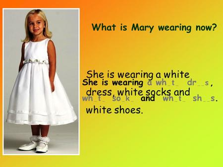 She is wearing a wh _ t _ dr _ _ s, wh _ t _ so _ k _ and wh _ t _ sh _ _ s. What is Mary wearing now? She is wearing a white dress, white socks and white.