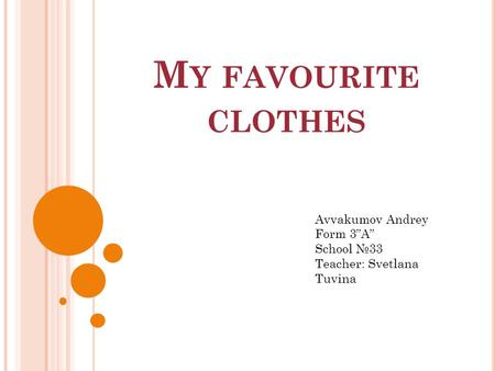 "M Y FAVOURITE CLOTHES Avvakumov Andrey Form 3""A"" School №33 Teacher: Svetlana Tuvina."