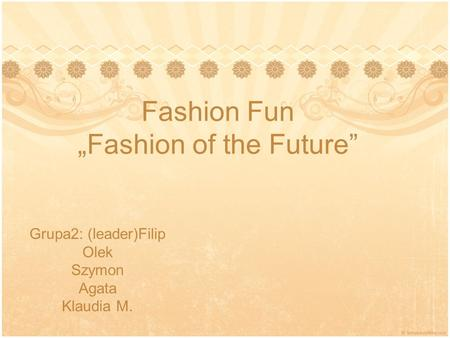 "Fashion Fun ""Fashion of the Future"" Grupa2: (leader)Filip Olek Szymon Agata Klaudia M."