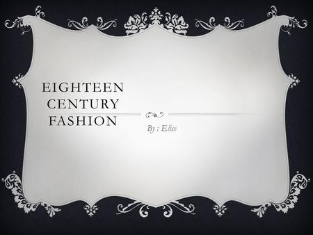 EIGHTEEN CENTURY FASHION By : Elise. THE UPPER- CLASS  The dresses that belonged to the women of the upper-class were made of silk, satin, and velvet.