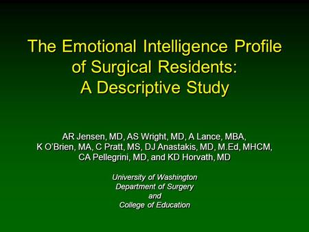 The Emotional Intelligence Profile of Surgical Residents: A Descriptive Study AR Jensen, MD, AS Wright, MD, A Lance, MBA, K O'Brien, MA, C Pratt, MS, DJ.