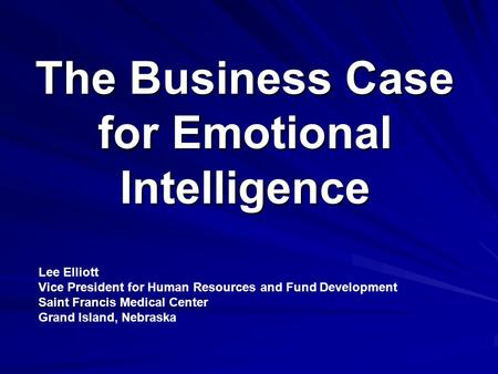 The Business Case for Emotional Intelligence Lee Elliott Vice President for Human Resources and Fund Development Saint Francis Medical Center Grand Island,