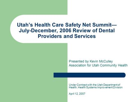 Utah's Health Care Safety Net Summit— July-December, 2006 Review of Dental Providers and Services Presented by Kevin McCulley Association for Utah Community.
