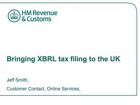 Bringing XBRL tax filing to the UK Jeff Smith, Customer Contact, Online Services,