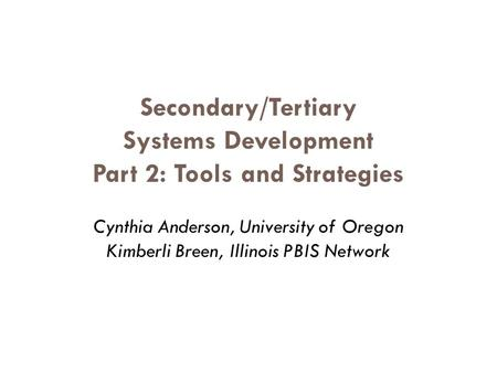 Secondary/Tertiary Systems Development Part 2: Tools and Strategies Cynthia Anderson, University of Oregon Kimberli Breen, Illinois PBIS Network.