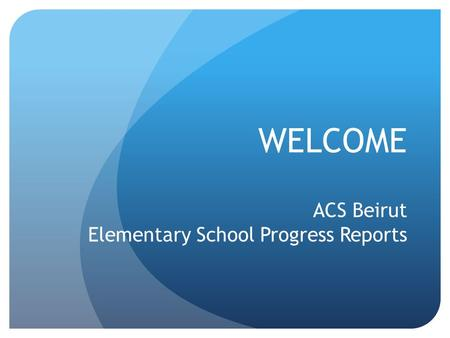 WELCOME ACS Beirut Elementary School Progress Reports.