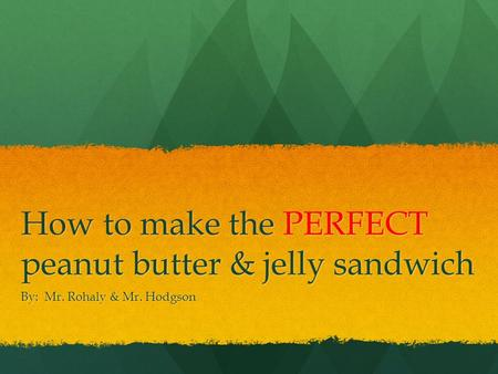 How to make the PERFECT peanut butter & jelly sandwich By: Mr. Rohaly & Mr. Hodgson.