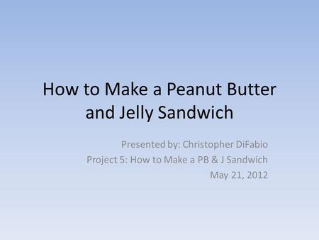 How to Make a Peanut Butter and Jelly Sandwich Presented by: Christopher DiFabio Project 5: How to Make a PB & J Sandwich May 21, 2012.