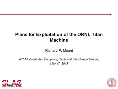Plans for Exploitation of the ORNL Titan Machine Richard P. Mount ATLAS Distributed Computing Technical Interchange Meeting May 17, 2013.