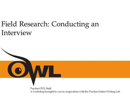 Purdue OWL Staff A workshop brought to you in cooperation with the Purdue Online Writing Lab Field Research: Conducting an Interview.