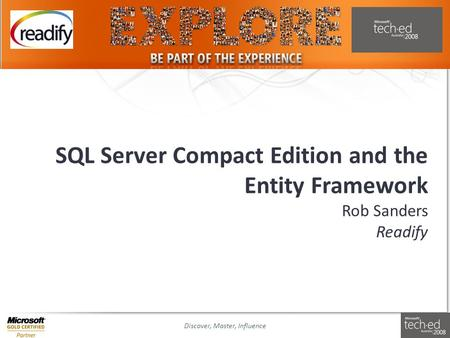 Discover, Master, InfluenceSlide 1 SQL Server Compact Edition and the Entity Framework Rob Sanders Readify.