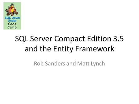 SQL Server Compact Edition 3.5 and the Entity Framework Rob Sanders and Matt Lynch.