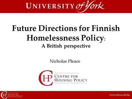 Www.york.ac.uk/chp Nicholas Pleace Future Directions for Finnish Homelessness Policy : A British perspective.