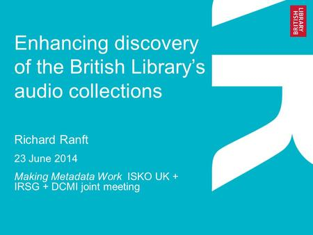 Enhancing discovery of the British Library's audio collections Richard Ranft 23 June 2014 Making Metadata Work ISKO UK + IRSG + DCMI joint meeting.